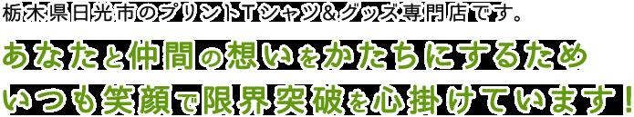 栃木県日光市のプリントTシャツ&グッズ専門店です。あなたと仲間の想いをかたちにするためいつも笑顔で限界突破を心掛けています!